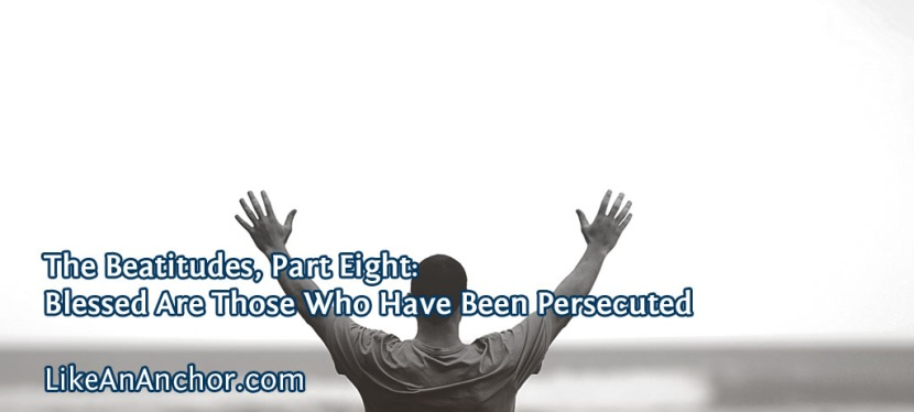 The Beatitudes, Part Eight: Blessed Are Those Who Have Been Persecuted