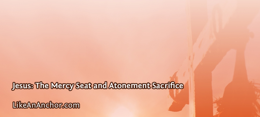 Jesus: The Mercy Seat and Atonement Sacrifice