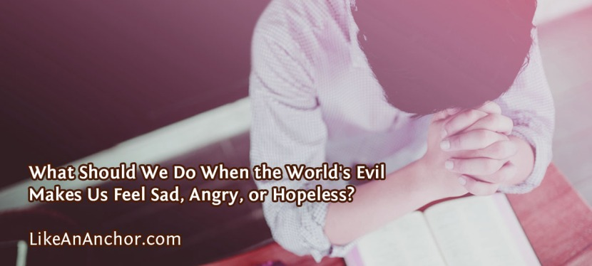 What Should We Do When the World's Evil Makes Us Feel Sad, Angry, orHopeless?